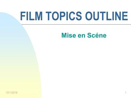 "12/1/20151 FILM TOPICS OUTLINE Mise en Scéne. 12/1/20152 Mise en Scéne n Literally, ""Placing on Stage"" n The arrangement of all the visual elements of."