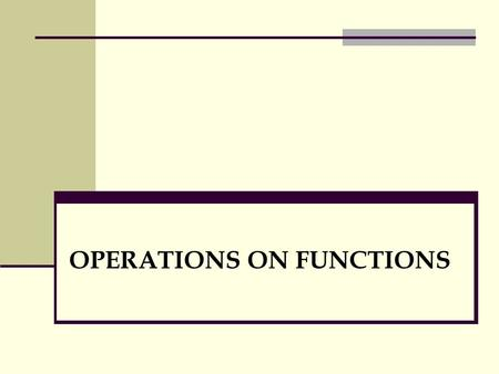 OPERATIONS ON FUNCTIONS. Definition. Sum, Difference, Product, Quotient and Composite Functions Let f and g be functions of the variable x. 1. The sum.