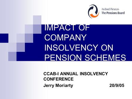 IMPACT OF COMPANY INSOLVENCY ON PENSION SCHEMES CCAB-I ANNUAL INSOLVENCY CONFERENCE Jerry Moriarty20/9/05.