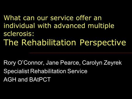 What can our service offer an individual with advanced multiple sclerosis: The Rehabilitation Perspective Rory O'Connor, Jane Pearce, Carolyn Zeyrek Specialist.