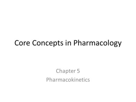 Core Concepts in Pharmacology Chapter 5 Pharmacokinetics.