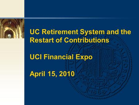 UC Retirement System and the Restart of Contributions UCI Financial Expo April 15, 2010.