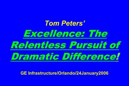 Tom Peters' Excellence: The Relentless Pursuit of Dramatic Difference! GE Infrastructure/Orlando/24January2006.