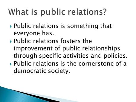  Public relations is something that everyone has.  Public relations fosters the improvement of public relationships through specific activities and policies.