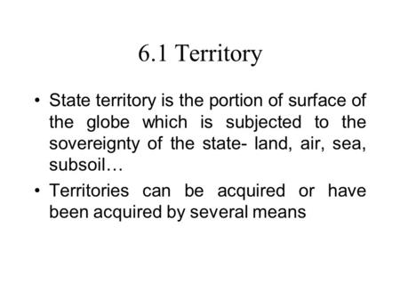 6.1 Territory State territory is the portion of surface of the globe which is subjected to the sovereignty of the state- land, air, sea, subsoil… Territories.
