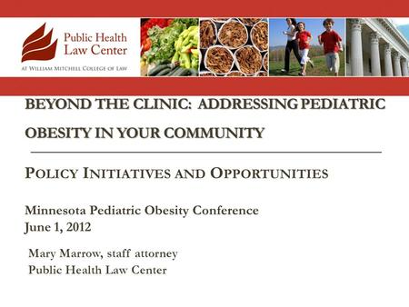 BEYOND THE CLINIC: ADDRESSING PEDIATRIC OBESITY IN YOUR COMMUNITY Mary Marrow, staff attorney Public Health Law Center P OLICY I NITIATIVES AND O PPORTUNITIES.