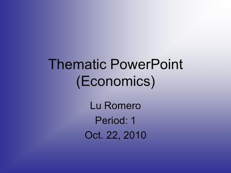 Thematic PowerPoint (Economics) Lu Romero Period: 1 Oct. 22, 2010.