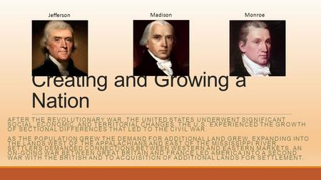 Creating and Growing a Nation AFTER THE REVOLUTIONARY WAR, THE UNITED STATES UNDERWENT SIGNIFICANT SOCIAL, ECONOMIC, AND TERRITORIAL CHANGES. THE U.S.