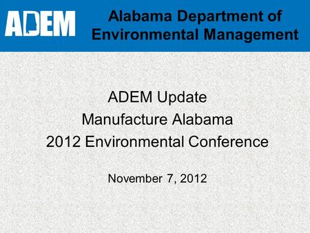 Alabama Department of Environmental Management ADEM Update Manufacture Alabama 2012 Environmental Conference November 7, 2012.