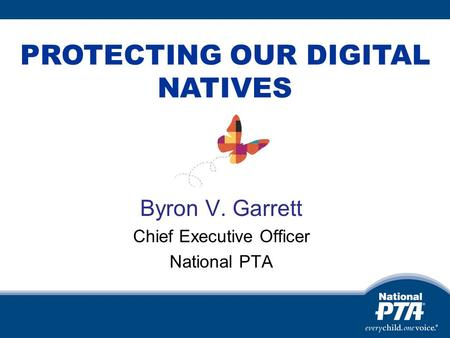 Byron V. Garrett Chief Executive Officer National PTA PROTECTING OUR DIGITAL NATIVES.