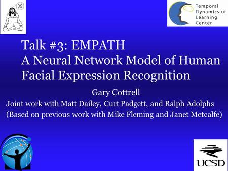 Talk #3: EMPATH A Neural Network Model of Human Facial Expression Recognition Gary Cottrell Joint work with Matt Dailey, Curt Padgett, and Ralph Adolphs.