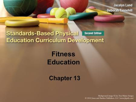 Fitness Education Chapter 13. Traditional Views of Fitness Goal was to get kids fit Focus was on activities and doing fitness (for example, weight training,