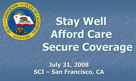 Stay Well Afford Care Secure Coverage July 31, 2008 SCI – San Francisco, CA.