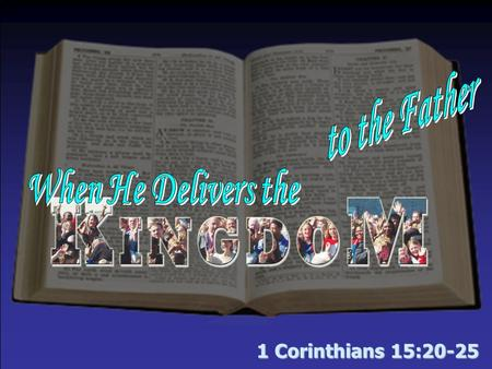 1 Corinthians 15:20-25. When He Delivers the Kingdom to the Father The kingdom prophesied –By God through His patriarchs – Gen. 49:10 –By God through.