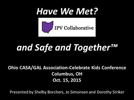 Ohio CASA/GAL Association-Celebrate Kids Conference Columbus, OH Oct. 15, 2015 Presented by Shelby Borchers, Jo Simonsen and Dorothy Striker Have We Met?