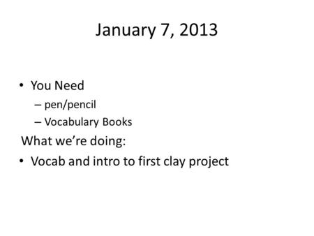 January 7, 2013 You Need – pen/pencil – Vocabulary Books What we're doing: Vocab and intro to first clay project.