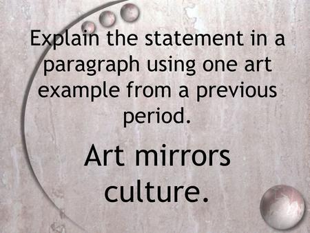 Explain the statement in a paragraph using one art example from a previous period. Art mirrors culture.