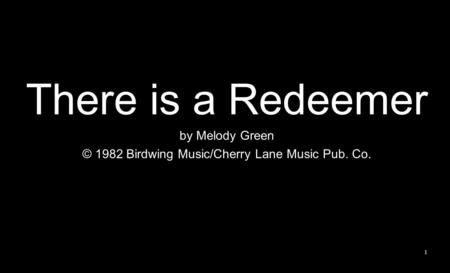 There is a Redeemer by Melody Green © 1982 Birdwing Music/Cherry Lane Music Pub. Co. 1.