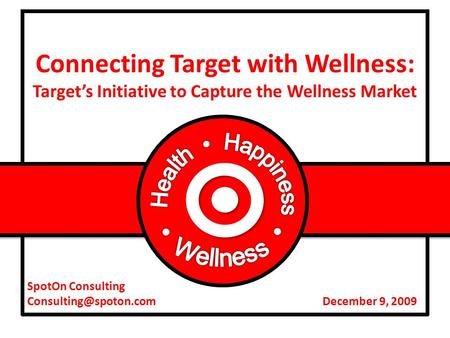 SpotOn Consulting December 9, 2009 Connecting Target with Wellness: Target's Initiative to Capture the Wellness Market.