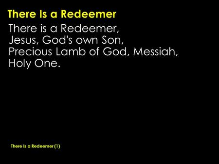There Is a Redeemer There is a Redeemer, Jesus, God's own Son, Precious Lamb of God, Messiah, Holy One. There Is a Redeemer (1)