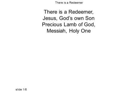 There is a Redeemer, Jesus, God's own Son Precious Lamb of God, Messiah, Holy One There is a Redeemer slide 1/6.