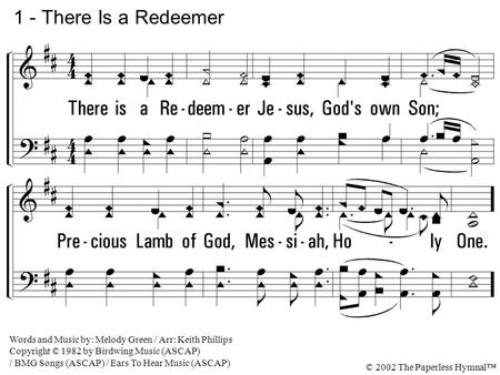 1. There is a Redeemer Jesus, God's own Son; Precious Lamb of God, Messiah, Holy One. 1 - There Is a Redeemer Words and Music by: Melody Green / Arr: Keith.