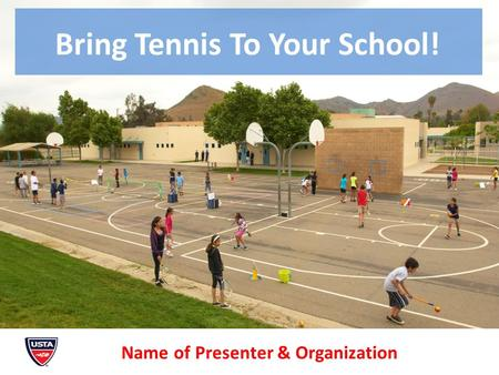 Bring Tennis To Your School! Name of Presenter & Organization.