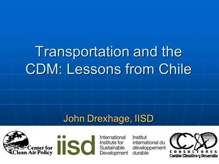 Transportation and the CDM: Lessons from Chile John Drexhage, IISD November 29, 2005 Montreal.