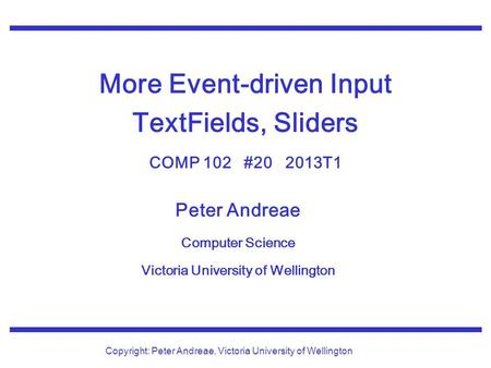 Peter Andreae Computer Science Victoria University of Wellington Copyright: Peter Andreae, Victoria University of Wellington More Event-driven Input TextFields,