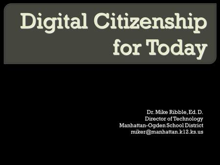 Dr. Mike Ribble, Ed. D. Director of Technology Manhattan-Ogden School District Digital Citizenship for Today.