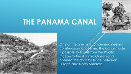THE PANAMA CANAL One of the greatest human engineering constructions of all-time. The canal made it possible to travel from the Pacific Ocean to the Atlantic.