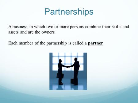 Partnerships A business in which two or more persons combine their skills and assets and are the owners. Each member of the partnership is called a partner.