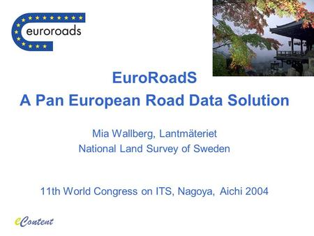 EuroRoadS A Pan European Road Data Solution Mia Wallberg, Lantmäteriet National Land Survey of Sweden 11th World Congress on ITS, Nagoya, Aichi 2004.
