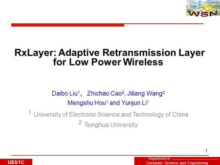 Department of Computer Science and Engineering UESTC 1 RxLayer: Adaptive Retransmission Layer for Low Power Wireless Daibo Liu 1, Zhichao Cao 2, Jiliang.