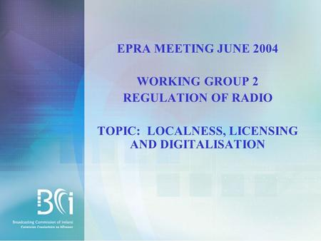 EPRA MEETING JUNE 2004 WORKING GROUP 2 REGULATION OF RADIO TOPIC: LOCALNESS, LICENSING AND DIGITALISATION.