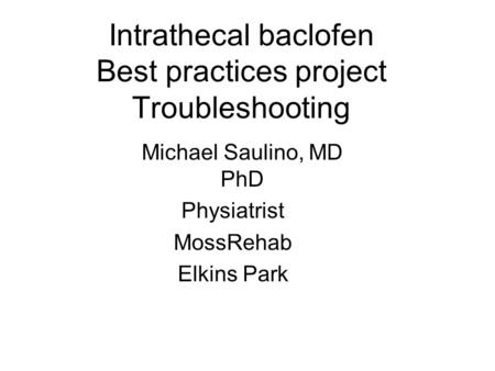 Intrathecal baclofen Best practices project Troubleshooting Michael Saulino, MD PhD Physiatrist MossRehab Elkins Park.