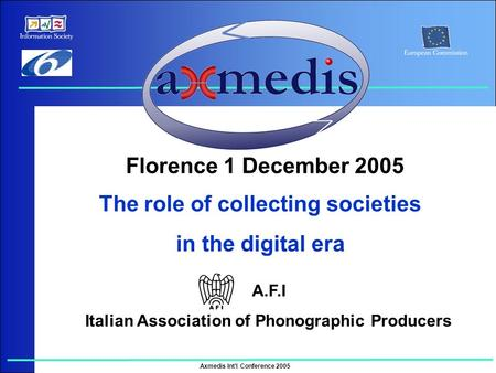 Axmedis Int'l Conference 2005 The role of collecting societies in the digital era Florence 1 December 2005 A.F.I Italian Association of Phonographic Producers.