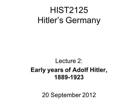 HIST2125 Hitler's Germany Lecture 2: Early years of Adolf Hitler, 1889-1923 20 September 2012.