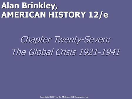Copyright ©2007 by the McGraw-Hill Companies, Inc Alan Brinkley, AMERICAN HISTORY 12/e Chapter Twenty-Seven: The Global Crisis 1921-1941.