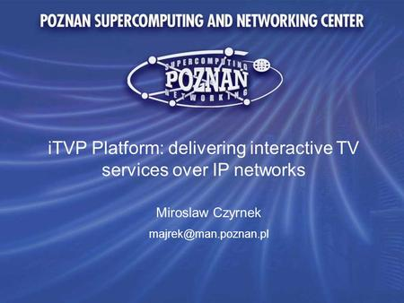 ITVP Platform: delivering interactive TV services over IP networks Miroslaw Czyrnek