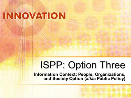 ISPP: Option Three Information Context: People, Organizations, and Society Option (a/k/a Public Policy)