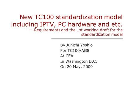 New TC100 standardization model including IPTV, PC hardware and etc. --- Requirements and the 1st working draft for the standardization model By Junichi.