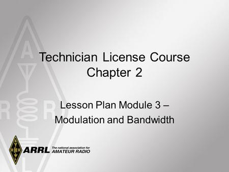 Technician License Course Chapter 2 Lesson Plan Module 3 – Modulation and Bandwidth.