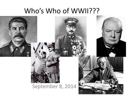 "Who's Who of WWII??? September 8, 2014. WWI: ""War to End All Wars"" – Left bitterness, anger, & revenge WWI + Great Depression = – Totalitarian Dictatorships."