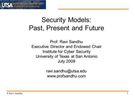 INSTITUTE FOR CYBER SECURITY 1 Security Models: Past, Present and Future Prof. Ravi Sandhu Executive Director and Endowed Chair Institute for Cyber Security.