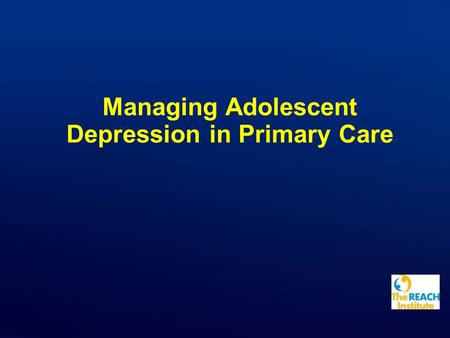 Managing Adolescent Depression in Primary Care. Copyright © The REACH Institute. All rights reserved. Hidden Slide: Time Table Total time: 60 minutes.