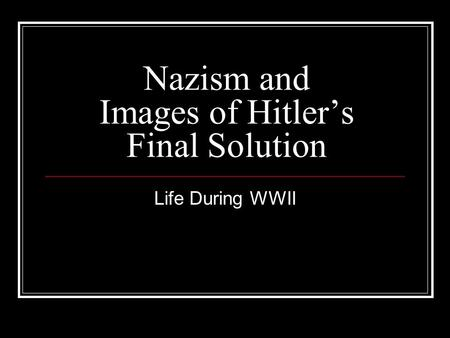 Nazism and Images of Hitler's Final Solution Life During WWII.