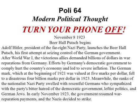 Poli 64 Modern Political Thought TURN YOUR PHONE OFF! November 8 1923 Beer Hall Putsch begins Adolf Hitler, president of the far-right Nazi Party, launches.