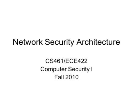 Network Security Architecture CS461/ECE422 Computer Security I Fall 2010.