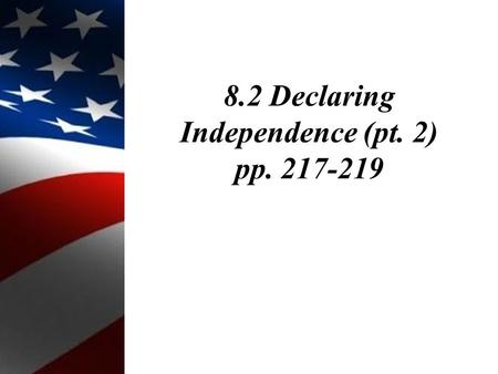 8.2 Declaring Independence (pt. 2) pp. 217-219. Objectives: 1.Describe the drafting of the Declaration of Independence.